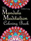 The Mandala Meditation Coloring Book: An Adult Coloring Book: Anti-Stress Mandala Floral Patterns: Mandalas, Flowers, Paisley Patterns, Doodles and De Cover Image
