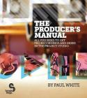 The Producer's Manual: All You Need to Get Pro Recordings and Mixes in the Project Studio Cover Image