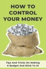 How To Control Your Money: Tips And Tricks On Making A Budget And Stick To It!: Budgeting Workbook Cover Image