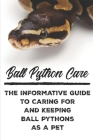 Ball Python Care The Informative Guide To Caring For And Keeping Ball Pythons As A Pet: Ball Python Care Facts Cover Image