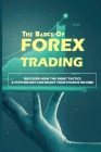 The Basics Of Forex Trading: Discover How The Right Tactics & Psychology Can Boost Your Passive Income: Forex Trading Investing For Beginners Cover Image