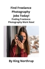 Find Freelance Photography Jobs Today!: Finding Freelance Photography Work Now! Cover Image