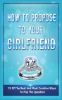 How To Propose To Your Girlfriend: 25 Of The Best And Most Creative Ways To Pop The Question Cover Image