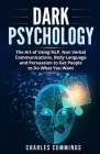 Dark Psychology: The Art of Using NLP, Non-Verbal Communications, Body Language and Persuasion to Get People to Do What You Want Cover Image