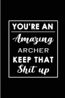 You're An Amazing Archer. Keep That Shit Up.: Blank Lined Funny Archery Journal Notebook Diary - Perfect Gag Birthday, Appreciation, Thanksgiving, Chr Cover Image