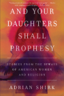 And Your Daughters Shall Prophesy: Stories from the Byways of American Women and Religion Cover Image
