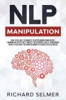 NLP Manipulation: How to Use NLP Techniques to Better Understand People, Communicate Effectively, and Get the Essential Skills to Influe Cover Image