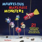 Marvelous Makeable Monsters: 21 STEAM Projects That Light Up, Buzz, Launch, and Occasionally Chomp Cover Image