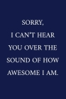 Sorry, I Can't Hear You Over The Sound Of How Awesome I Am.: A Funny Office Humor Notebook - Colleague Gifts - Cool Gag Gifts For Employee Appreciatio Cover Image