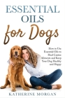 Essential Oils for Dogs: How to Use Essential Oils to Heal Canine Ailments and Keep Your Dog Healthy and Happy Cover Image
