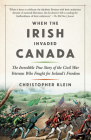 When the Irish Invaded Canada: The Incredible True Story of the Civil War Veterans Who Fought for Ireland's Freedom Cover Image