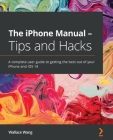 The iPhone Manual - Tips and Hacks: A complete user guide to getting the best out of your iPhone and iOS 14 Cover Image