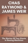 Chas Raymond & James Weir: The Stories Of Two Giants In Sewing Machines: Study About Sewing Machine Cover Image