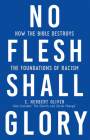 No Flesh Shall Glory: How the Bible Destroys the Foundations of Racism, Also Includes