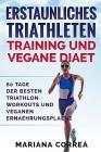 ERSTAUNLICHES TRIATHLETEN TRAINING Und VEGANE DIAET: 60 TAGE Der BESTEN TRIATHLON WORKOUTS UND VEGANEN ERNAEHRUNGSPLAENE Cover Image