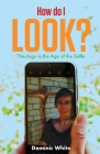 How do I Look?: Theology in the Age of the Selfie Cover Image