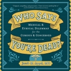 Who Says You're Dead? Lib/E: Medical & Ethical Dilemmas for the Curious & Concerned Cover Image