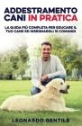 Addestramento Cani in Pratica: La Guida più Completa per Educare il Tuo Cane ed Insegnargli 15 Comandi Cover Image