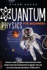 Quantum Physics for Beginners: The Easy Guide to Understand how Everything Works through the Behavior of Matter, the Law of Attraction and the Theory Cover Image