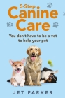 5-Step Canine Care: You Don't Have to be a Vet to Help Your Pet Cover Image