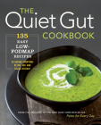 The Quiet Gut Cookbook: 135 Easy Low-Fodmap Recipes to Soothe Symptoms of Ibs, Ibd, and Celiac Disease Cover Image
