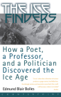 The Ice Finders: How a Poet, a Professor, and a Politician Discovered the Ice Age Cover Image