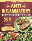The Anti-Inflammatory Cookbook For Beginners: 500 Healthy, Fast & Fresh Recipes that Will Make Your Life Easier Cover Image