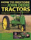 How to Restore Classic John Deere Tractors: The Ultimate Do-It-Yourself Guide to Rebuilding and Restoring Deere Two-Cylinder Tra Cover Image
