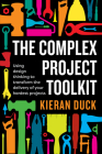 The Complex Project Toolkit: Using design thinking to transform the delivery of your hardest projects Cover Image