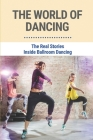 The World Of Dancing: The Real Stories Inside Ballroom Dancing: The Story Of Ballroom Dancing Cover Image