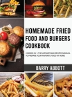 Homemade Fried Food and Burgers Cookbook: 2 Books in 1: The Ultimate 600 Recipes Manual to Prepare Your Favorite Food at Home Cover Image