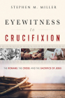 Eyewitness to Crucifixion: The Romans, the Cross, and the Sacrifice of Jesus Cover Image