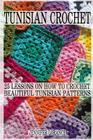 Tunisian Crochet: 25 Lessons on How to Crochet Beautiful Tunisian Patterns: (Crochet Patterns, Crochet Books, Crochet for Beginners, Tun Cover Image