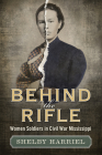 Behind the Rifle: Women Soldiers in Civil War Mississippi Cover Image