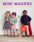 Mini Makers: Crafty Makes to Create with Your Kids Cover Image