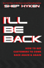 I'll Be Back: How to Get Customers to Come Back Again & Again Cover Image