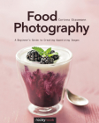 Food Photography: A Beginner's Guide to Creating Appetizing Images Cover Image