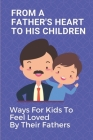 From A Father's Heart To His Children: Ways For Kids To Feel Loved By Their Fathers: Express Father Love To Child Cover Image