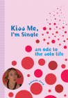 Kiss Me, I'm Single: An Ode to the Solo Life Cover Image