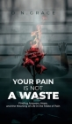 Your Pain Is Not a Waste: Finding Answers, Hope, and the Meaning of Life in the Midst of Pain Cover Image