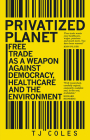 Privatized Planet: Free Trade as a Weapon Against Democracy, Healthcare and the Environment Cover Image