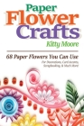Paper Flower Crafts (2nd Edition): 68 Paper Flowers You Can Use For Decorations, Card Accents, Scrapbooking, & Much More! Cover Image