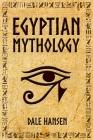 Egyptian Mythology: Tales of Egyptian Gods, Goddesses, Pharaohs, & the Legacy of Ancient Egypt Cover Image