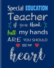 Special Education Teacher If You Think full my Hands are you Should see my Heart: Teacher Appreciation Notebook Or Journal Cover Image