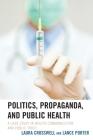 Politics, Propaganda, and Public Health: A Case Study in Health Communication and Public Trust (Lexington Studies in Health Communication) Cover Image