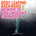 Body Leaping Backward: Memoir of a Delinquent Girlhood Cover Image