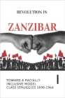 Revolution In Zanzibar: Toward A Racially Inclusive Model Class Struggles 1890-1964: Why The Colonial Partnership Of The Ruling Landowners And Cover Image