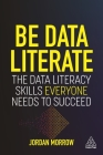 Be Data Literate: The Data Literacy Skills Everyone Needs to Succeed Cover Image
