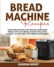 Bread Machine Recipes: Fuss-Free Recipes for Making Homemade Bread with Any Bread Maker (Including Classic, Gluten-Free, Keto Bread and More! Cover Image