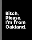 Bitch, Please. I'm From Oakland.: A Vulgar Adult Composition Book for a Native Oakland, California CA Resident Cover Image